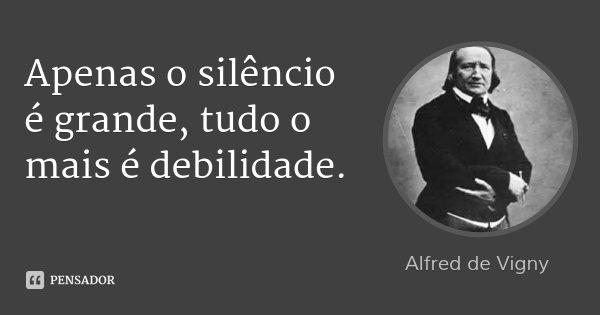 Apenas o silêncio é grande, tudo o mais é debilidade.... Frase de Alfred de Vigny.