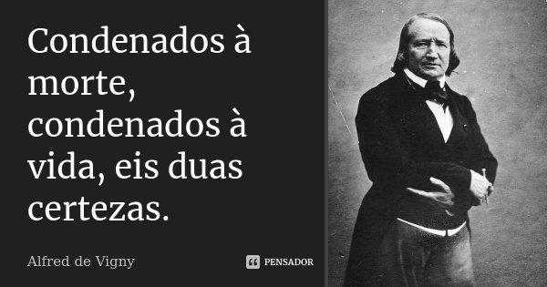 Condenados à morte, condenados à vida, eis duas certezas.... Frase de Alfred de Vigny.