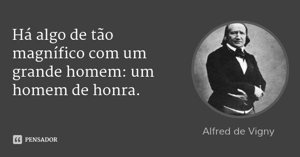 Há algo de tão magnífico com um grande homem: um homem de honra.... Frase de Alfred de Vigny.