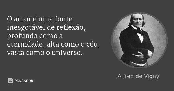 O amor é uma fonte inesgotável de reflexão, profunda como a eternidade, alta como o céu, vasta como o universo.... Frase de Alfred de Vigny.