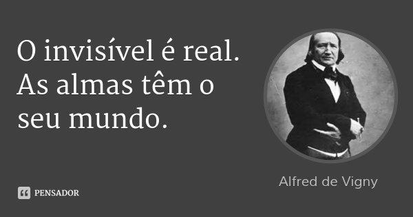 O invisível é real. As almas têm o seu mundo.... Frase de Alfred de Vigny.