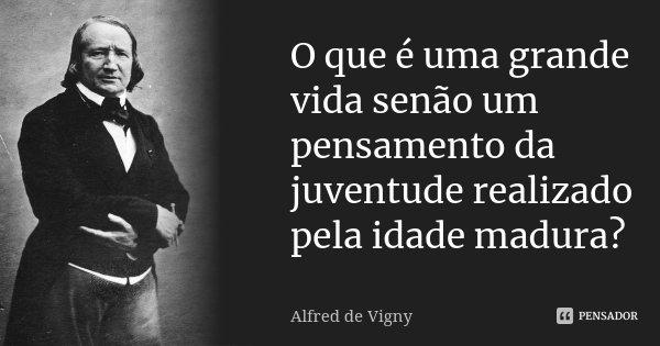 O que é uma grande vida senão um pensamento da juventude realizado pela idade madura?... Frase de Alfred de Vigny.