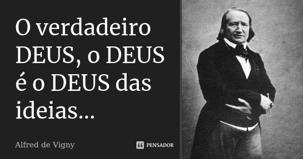 O verdadeiro DEUS, o DEUS é o DEUS das ideias...... Frase de Alfred de Vigny.