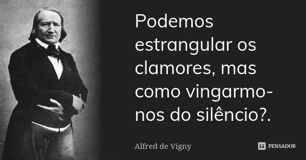 Podemos estrangular os clamores, mas como vingarmo-nos do silêncio?.... Frase de Alfred de Vigny.
