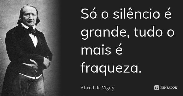 Só o silêncio é grande, tudo o mais é fraqueza.... Frase de Alfred de Vigny.