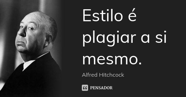 Estilo é plagiar a si mesmo.... Frase de Alfred Hitchcock.