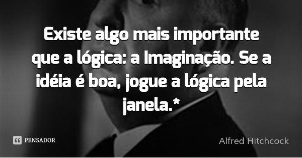 Existe algo mais importante que a lógica: a Imaginação. Se a idéia é boa, jogue a lógica pela janela.*... Frase de Alfred Hitchcock.