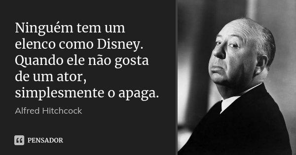 Ninguém tem um elenco como Disney. Quando ele não gosta de um ator, simplesmente o apaga.... Frase de Alfred Hitchcock.