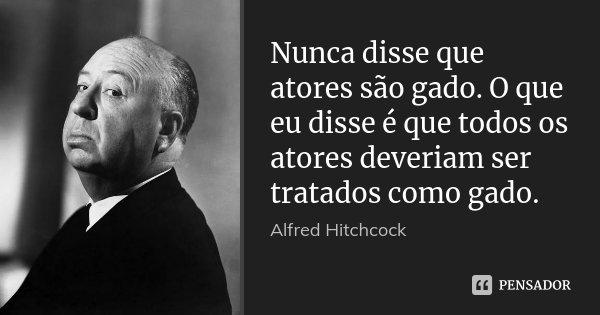 Nunca disse que atores são gado. O que eu disse é que todos os atores deveriam ser tratados como gado.... Frase de Alfred Hitchcock.
