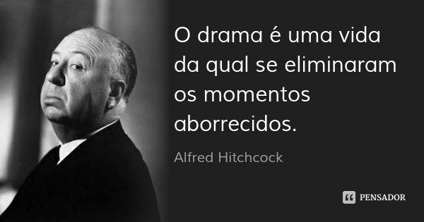 O drama é uma vida da qual se eliminaram os momentos aborrecidos.... Frase de Alfred Hitchcock.
