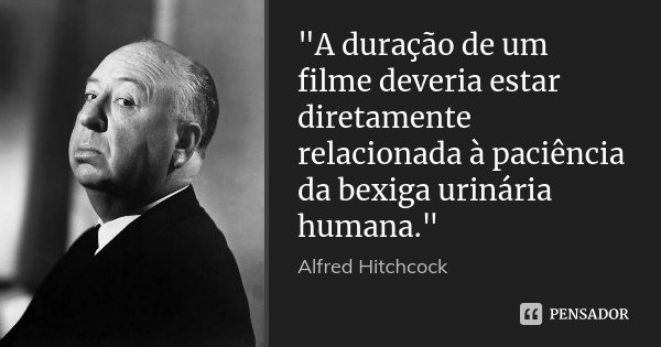 """""""A duração de um filme deveria estar diretamente relacionada à paciência da bexiga urinária humana.""""... Frase de Alfred Hitchcock."""
