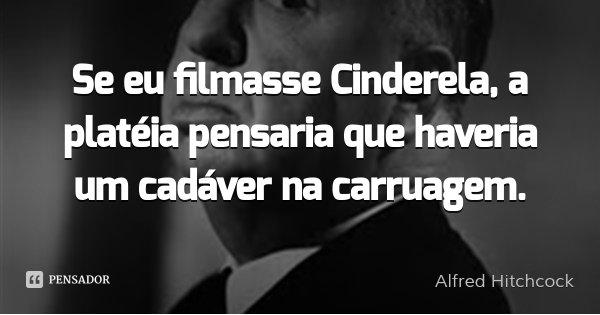 Se eu filmasse Cinderela, a platéia pensaria que haveria um cadáver na carruagem.... Frase de Alfred Hitchcock.