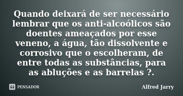Quando deixará de ser necessário lembrar que os anti-alcoólicos são doentes ameaçados por esse veneno, a água, tão dissolvente e corrosivo que o escolheram, de ... Frase de Alfred Jarry.