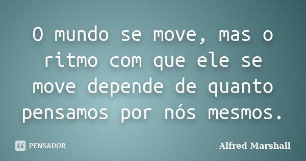 O mundo se move, mas o ritmo com que ele se move depende de quanto pensamos por nós mesmos.... Frase de Alfred Marshall.
