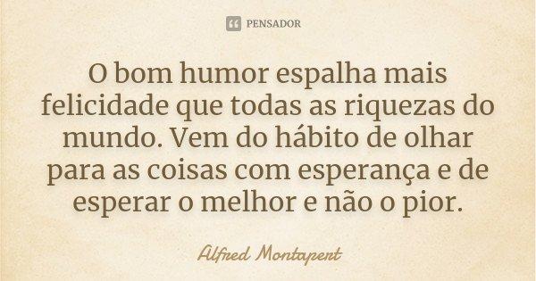 O bom humor espalha mais felicidade que todas as riquezas do mundo. Vem do hábito de olhar para as coisas com esperança e de esperar o melhor e não o pior.... Frase de Alfred Montapert.