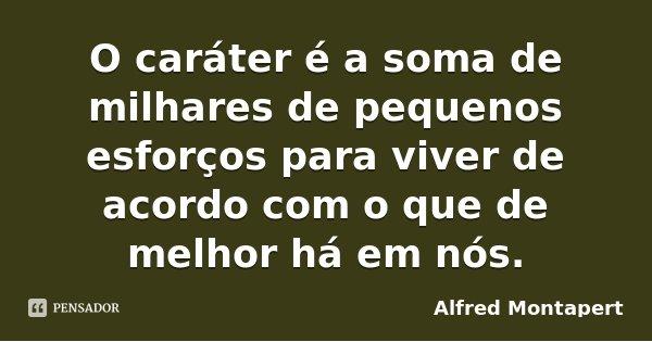O caráter é a soma de milhares de pequenos esforços para viver de acordo com o que de melhor há em nós.... Frase de Alfred Montapert.