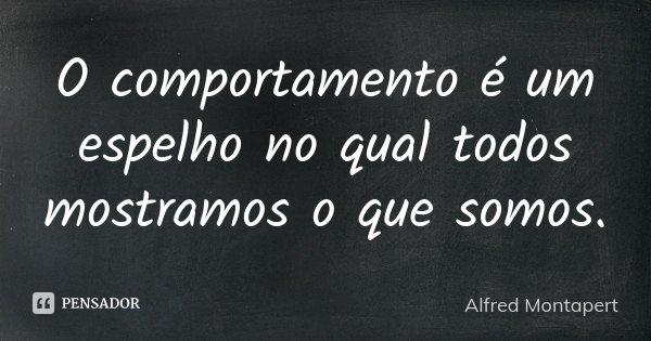 O comportamento é um espelho no qual todos mostramos o que somos.... Frase de Alfred Montapert.