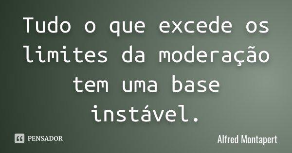 Tudo o que excede os limites da moderação tem uma base instável.... Frase de Alfred Montapert.