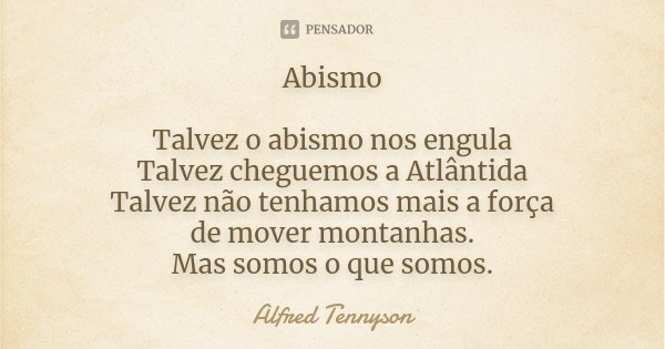 Abismo Talvez o abismo nos engula Talvez cheguemos a Atlântida Talvez não tenhamos mais a força de mover montanhas. Mas somos o que somos.... Frase de Alfred Tennyson.