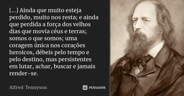 [...] Ainda que muito esteja perdido, muito nos resta; e ainda que perdida a força dos velhos dias que movia céus e terras; somos o que somos; uma coragem única... Frase de Alfred Tennyson.