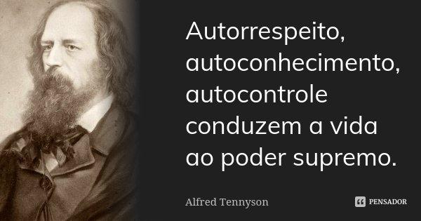 Autorrespeito, autoconhecimento, autocontrole conduzem a vida ao poder supremo.... Frase de Alfred Tennyson.