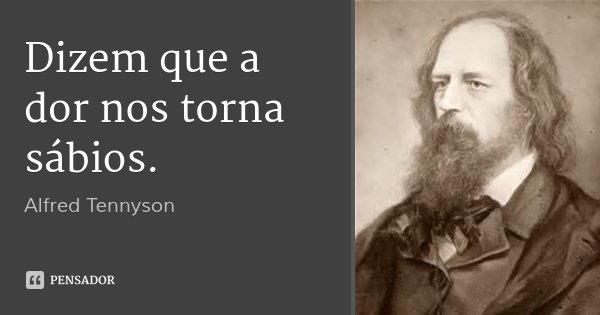 Dizem que a dor nos torna sábios.... Frase de Alfred Tennyson.