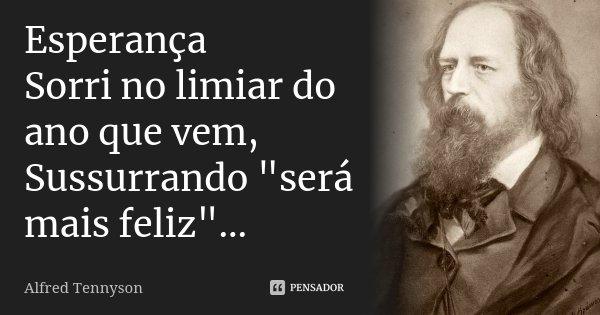 """Esperança Sorri no limiar do ano que vem, Sussurrando """"será mais feliz""""...... Frase de Alfred Tennyson."""