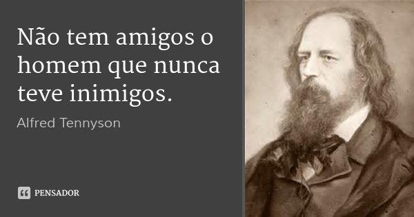 Não tem amigos o homem que nunca teve inimigos.... Frase de Alfred Tennyson.
