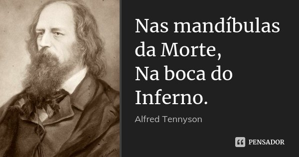 Nas mandíbulas da Morte, / Na boca do Inferno.... Frase de Alfred Tennyson.