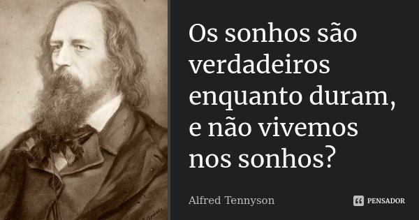 Os sonhos são verdadeiros enquanto duram, e não vivemos nos sonhos?... Frase de Alfred Tennyson.