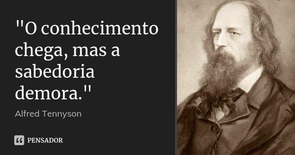 """""""O conhecimento chega, mas a sabedoria demora.""""... Frase de Alfred Tennyson."""