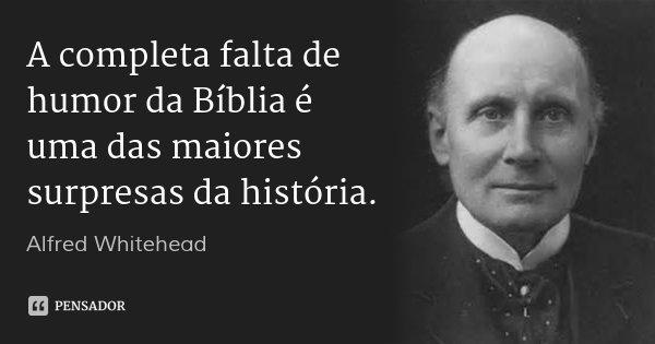 A completa falta de humor da Bíblia é uma das maiores surpresas da história.... Frase de Alfred Whitehead.