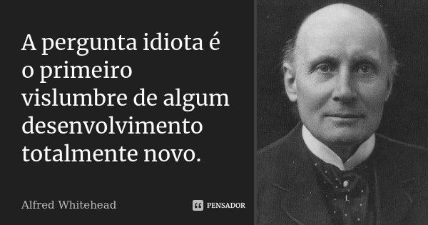A pergunta idiota é o primeiro vislumbre de algum desenvolvimento totalmente novo.... Frase de Alfred Whitehead.