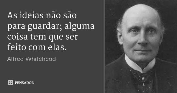 As ideias não são para guardar; alguma coisa tem que ser feito com elas.... Frase de Alfred Whitehead.