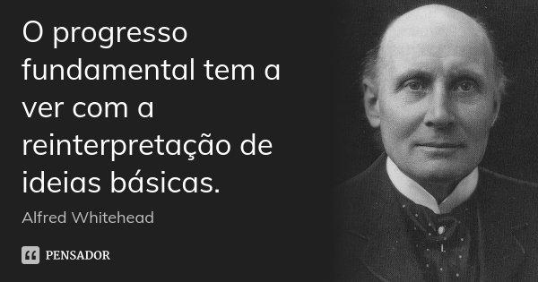 O progresso fundamental tem a ver com a reinterpretação de ideias básicas.... Frase de Alfred Whitehead.