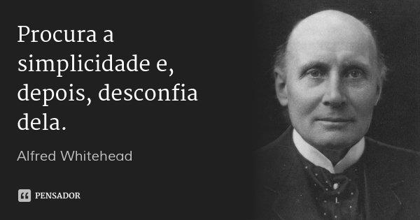 Procura a simplicidade e, depois, desconfia dela.... Frase de Alfred Whitehead.