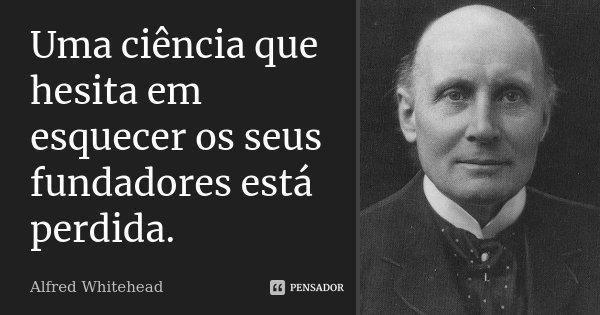 Uma ciência que hesita em esquecer os seus fundadores está perdida.... Frase de Alfred Whitehead.