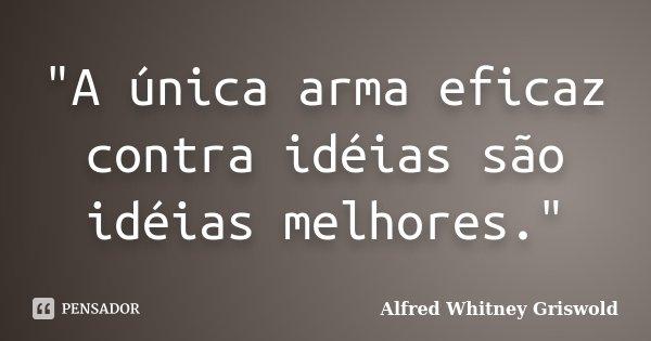 """""""A única arma eficaz contra idéias são idéias melhores.""""... Frase de Alfred Whitney Griswold."""