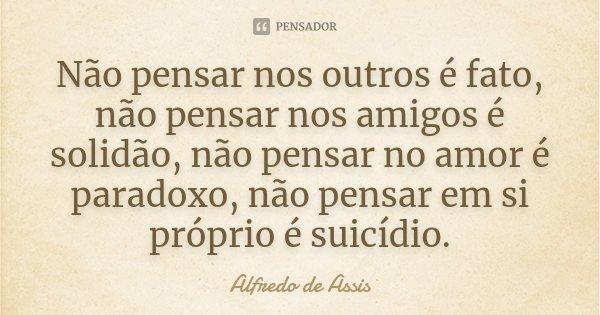 Não pensar nos outros é fato, não pensar nos amigos é solidão, não pensar no amor é paradoxo, não pensar em si próprio é suicídio.... Frase de Alfredo de Assis.