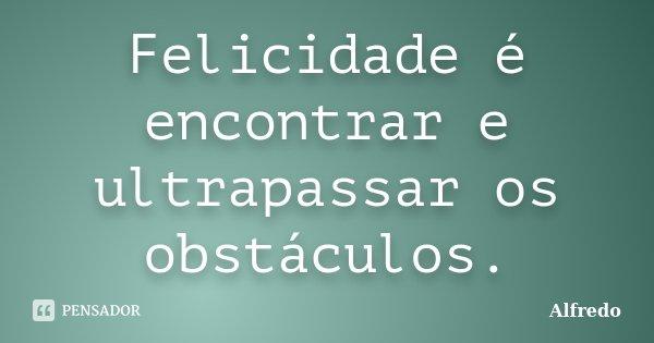 Felicidade é encontrar e ultrapassar os obstaculos... Frase de Alfredo.