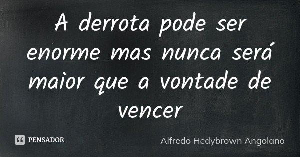 A derrota pode ser enorme mas nunca será maior que a vontade de vencer... Frase de Alfredo Hedybrown Angolano.