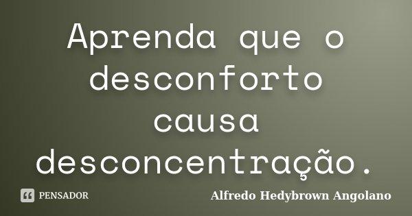 Aprenda que o desconforto causa desconcentração.... Frase de Alfredo Hedybrown Angolano.