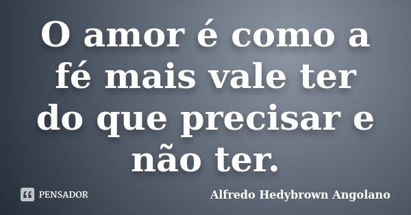 O amor é como a fé mais vale ter do que precisar e não ter.... Frase de Alfredo Hedybrown Angolano.