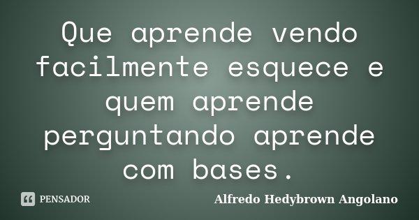 Que aprende vendo facilmente esquece e quem aprende perguntando aprende com bases.... Frase de Alfredo Hedybrown Angolano.