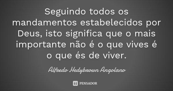 Seguindo todos os mandamentos estabelecidos por Deus, isto significa que o mais importante não é o que vives é o que és de viver.... Frase de Alfredo Hedybrown Angolano.