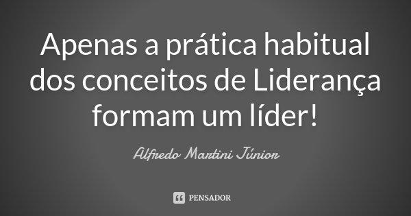 Apenas a prática habitual dos conceitos de Liderança formam um líder!... Frase de Alfredo Martini Júnior.