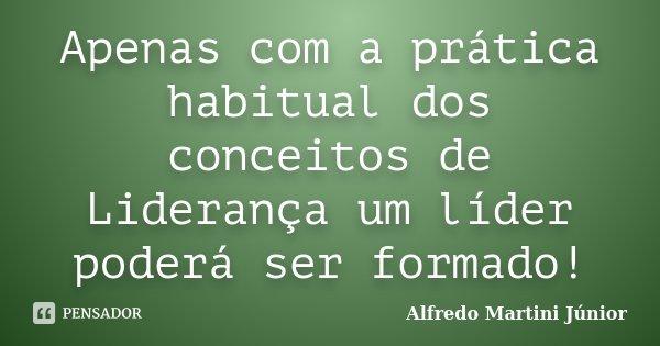 Apenas com a prática habitual dos conceitos de Liderança um líder poderá ser formado!... Frase de Alfredo Martini Júnior.