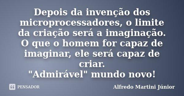 """Depois da invenção dos microprocessadores, o limite da criação será a imaginação. O que o homem for capaz de imaginar, ele será capaz de criar. """"Admirável&... Frase de Alfredo Martini Junior."""