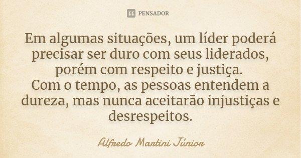 Em algumas situações, um líder poderá precisar ser duro com seus liderados, porém com respeito e justiça. Com o tempo, as pessoas entendem a dureza, mas nunca a... Frase de Alfredo Martini Júnior.