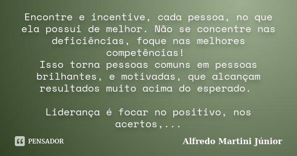 Encontre e incentive, cada pessoa, no que ela possui de melhor. Não se concentre nas deficiências, foque nas melhores competências! Isso torna pessoas comuns em... Frase de Alfredo Martini Junior.
